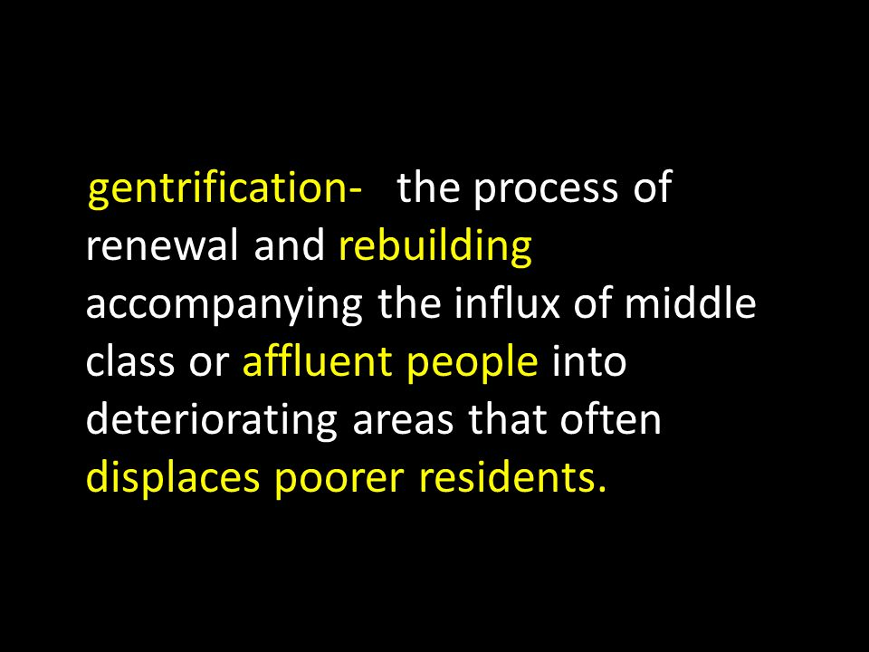 gentrification- the process of renewal and rebuilding accompanying the influx of middle class or affluent people into deteriorating areas that often displaces poorer residents.