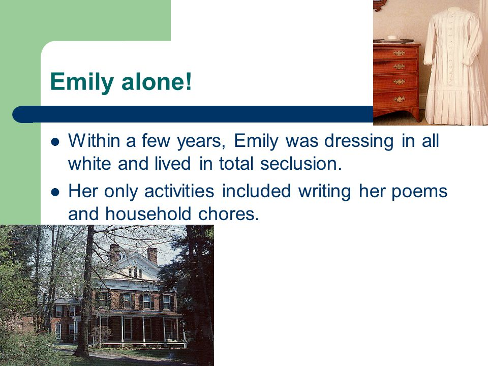 Emily alone! Within a few years, Emily was dressing in all white and lived in total seclusion.