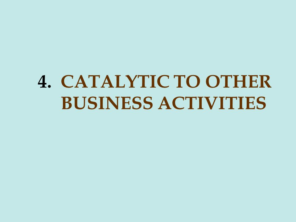 4. CATALYTIC TO OTHER BUSINESS ACTIVITIES