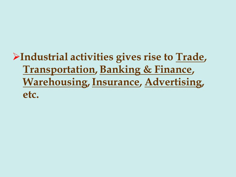 Industrial activities gives rise to Trade, Transportation, Banking & Finance, Warehousing, Insurance, Advertising, etc.
