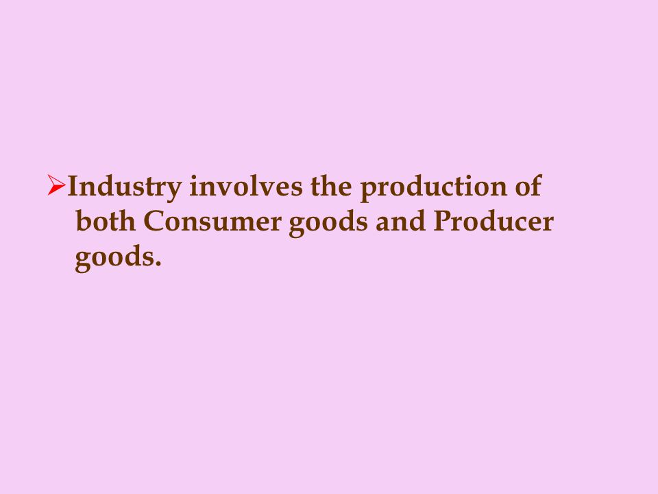 Industry involves the production of both Consumer goods and Producer goods.