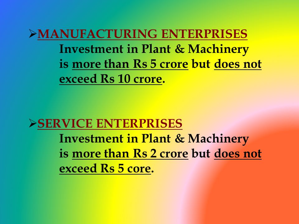 MANUFACTURING ENTERPRISES Investment in Plant & Machinery is more than Rs 5 crore but does not exceed Rs 10 crore.