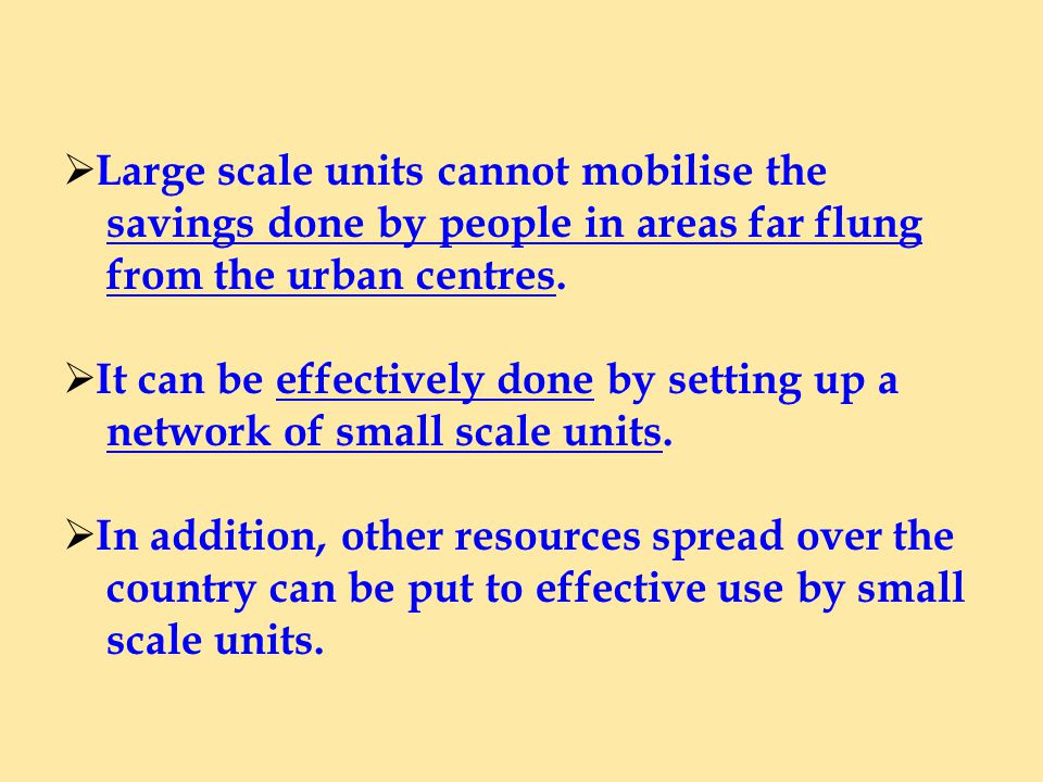 Large scale units cannot mobilise the savings done by people in areas far flung from the urban centres.