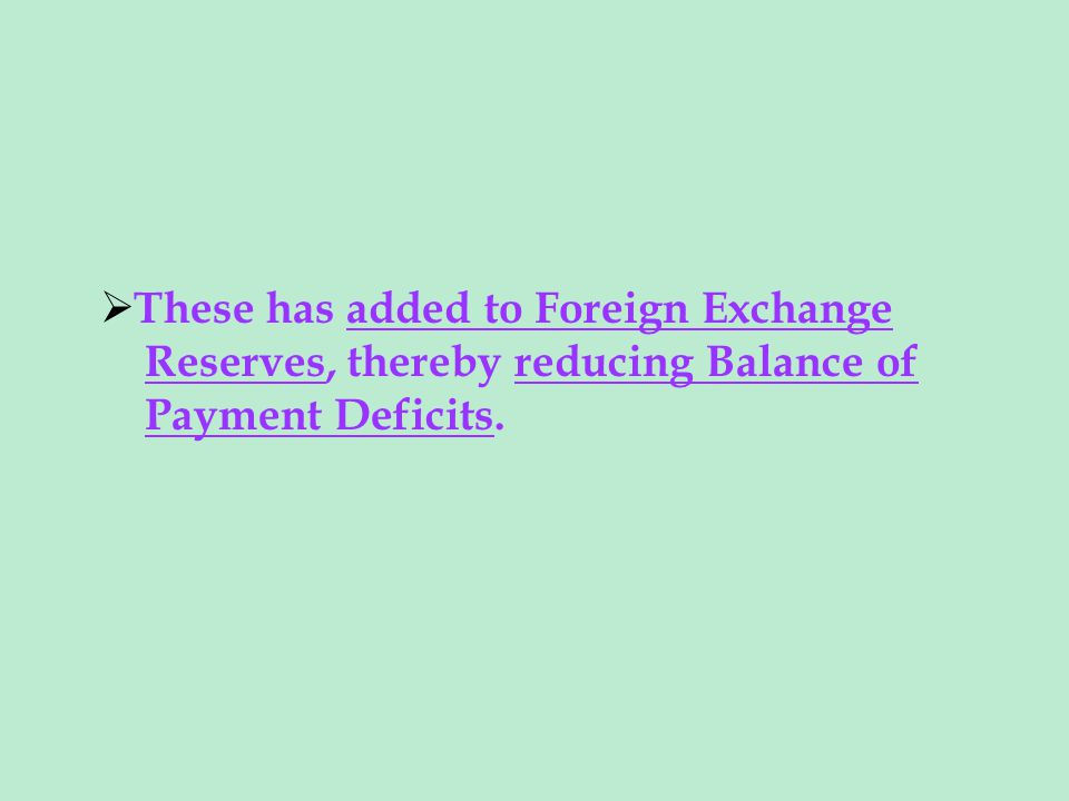 These has added to Foreign Exchange Reserves, thereby reducing Balance of Payment Deficits.