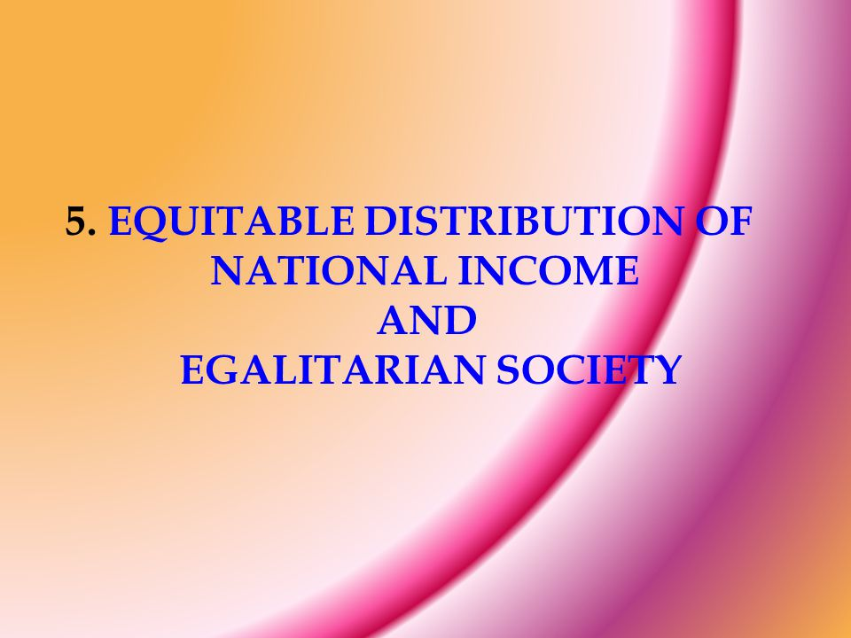 5. EQUITABLE DISTRIBUTION OF NATIONAL INCOME AND EGALITARIAN SOCIETY