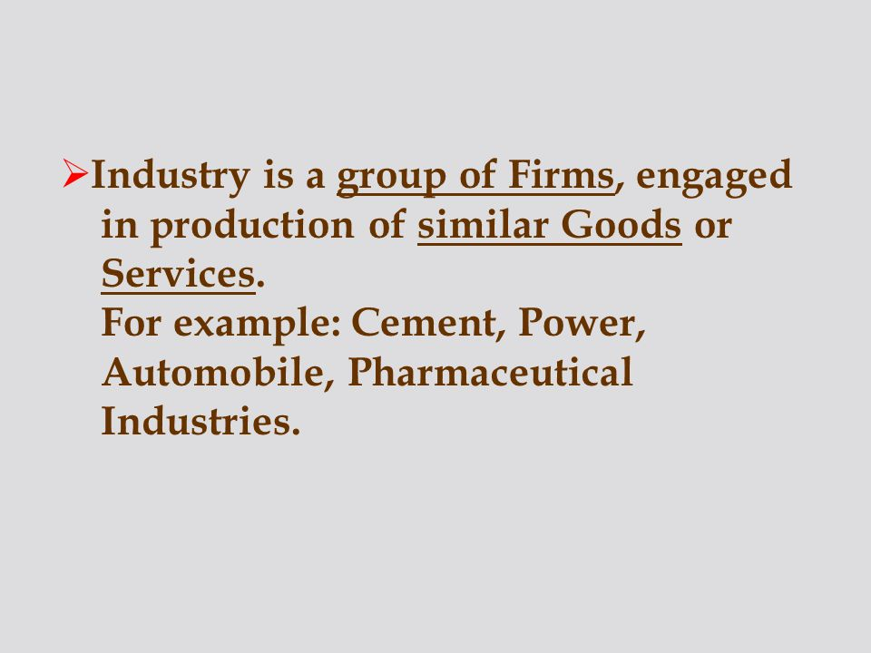 Industry is a group of Firms, engaged in production of similar Goods or Services.