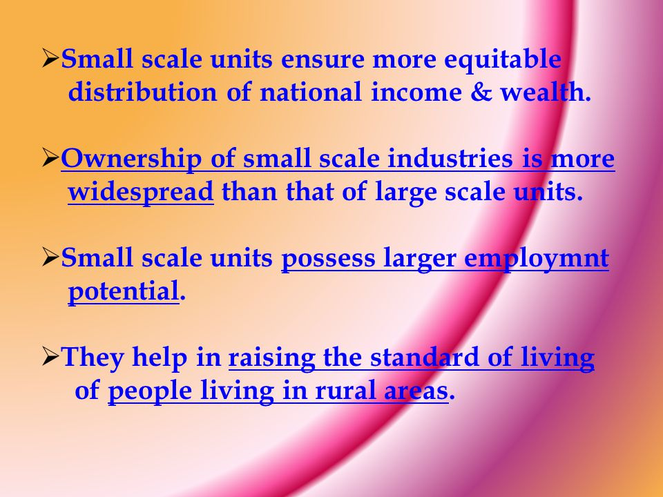 Small scale units ensure more equitable distribution of national income & wealth.