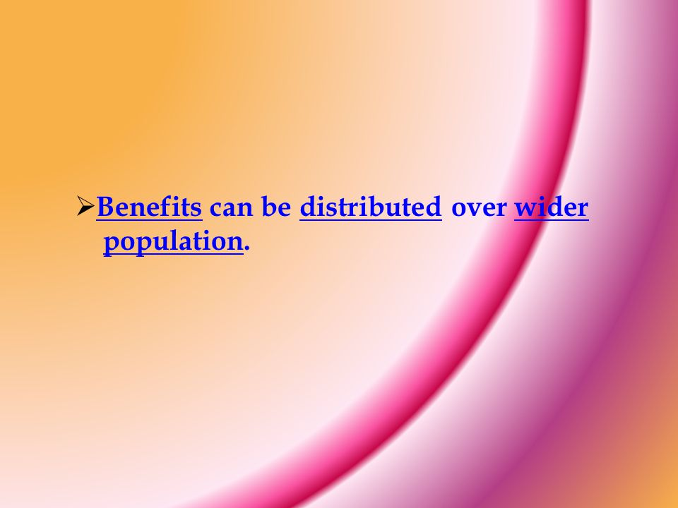 Benefits can be distributed over wider population.