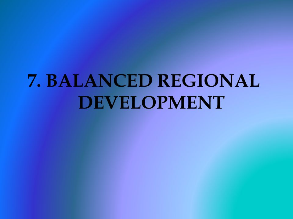 7. BALANCED REGIONAL DEVELOPMENT