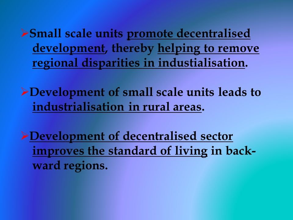 Small scale units promote decentralised development, thereby helping to remove regional disparities in industialisation.