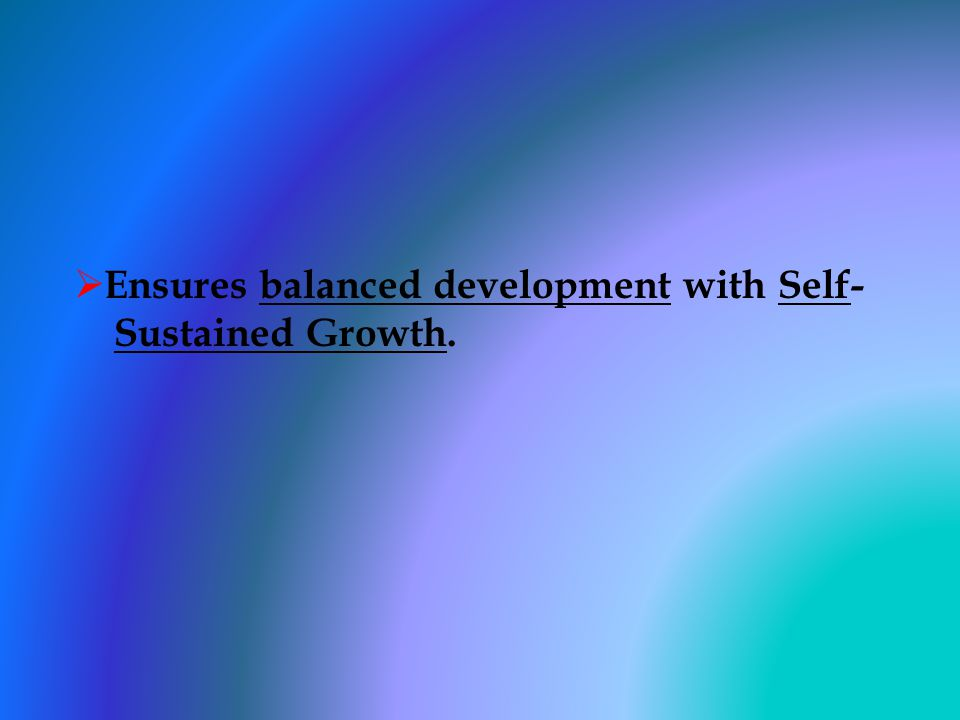 Ensures balanced development with Self- Sustained Growth.