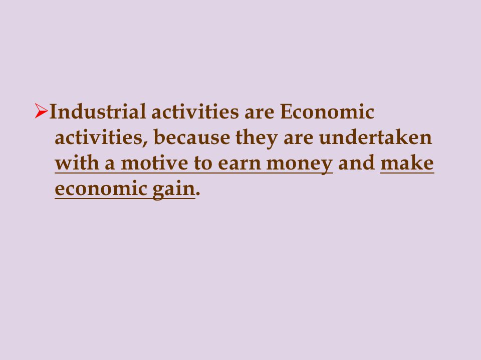 Industrial activities are Economic activities, because they are undertaken with a motive to earn money and make economic gain.