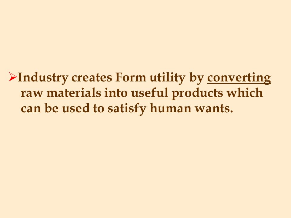 Industry creates Form utility by converting raw materials into useful products which can be used to satisfy human wants.