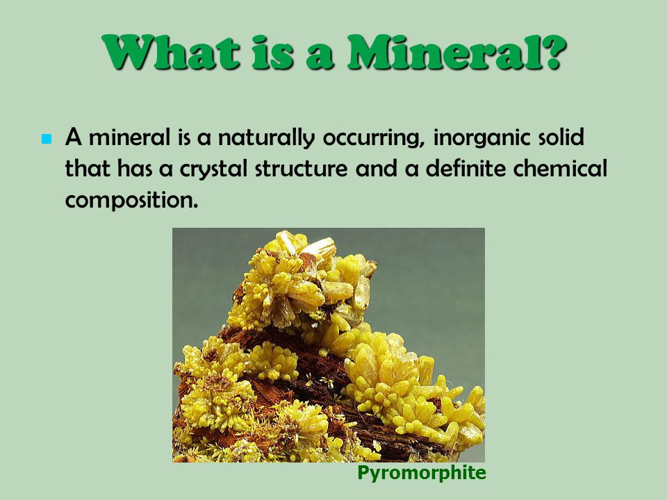 What is a Mineral A mineral is a naturally occurring, inorganic solid that has a crystal structure and a definite chemical composition.
