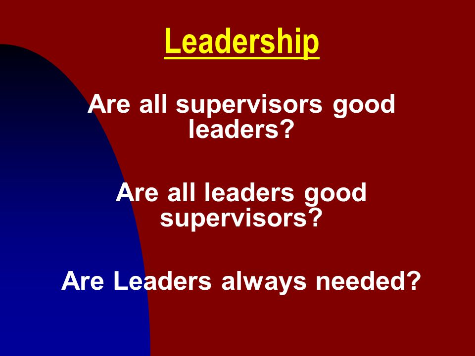 Leadership Are all supervisors good leaders