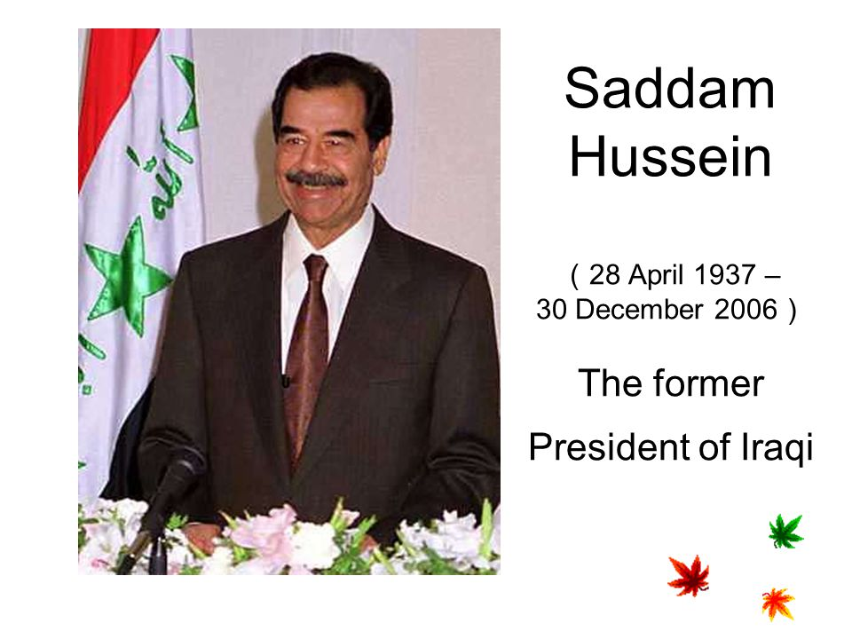Saddam Hussein (28 April 1937 – 30 December 2006) The former President of Iraqi
