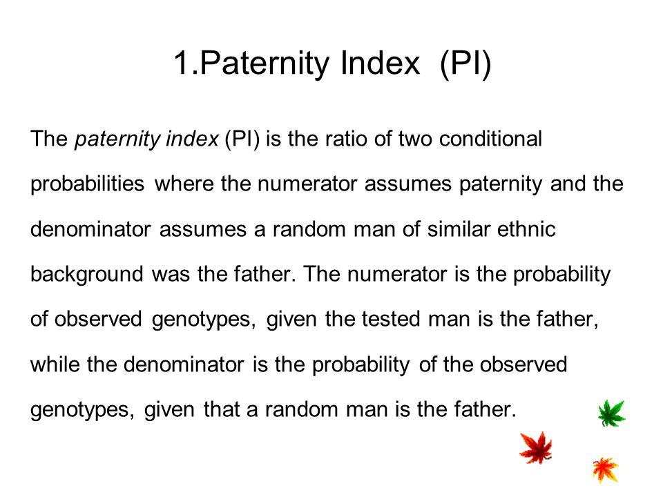 1.Paternity Index (PI) The paternity index (PI) is the ratio of two conditional. probabilities where the numerator assumes paternity and the.