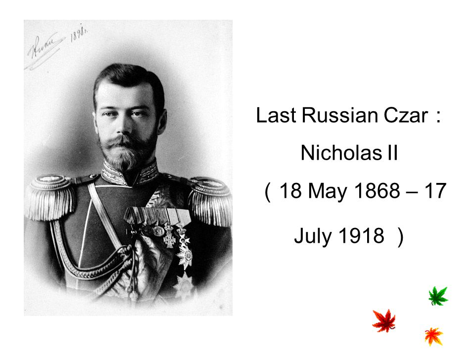 Last Russian Czar:Nicholas II (18 May 1868 – 17 July 1918 )