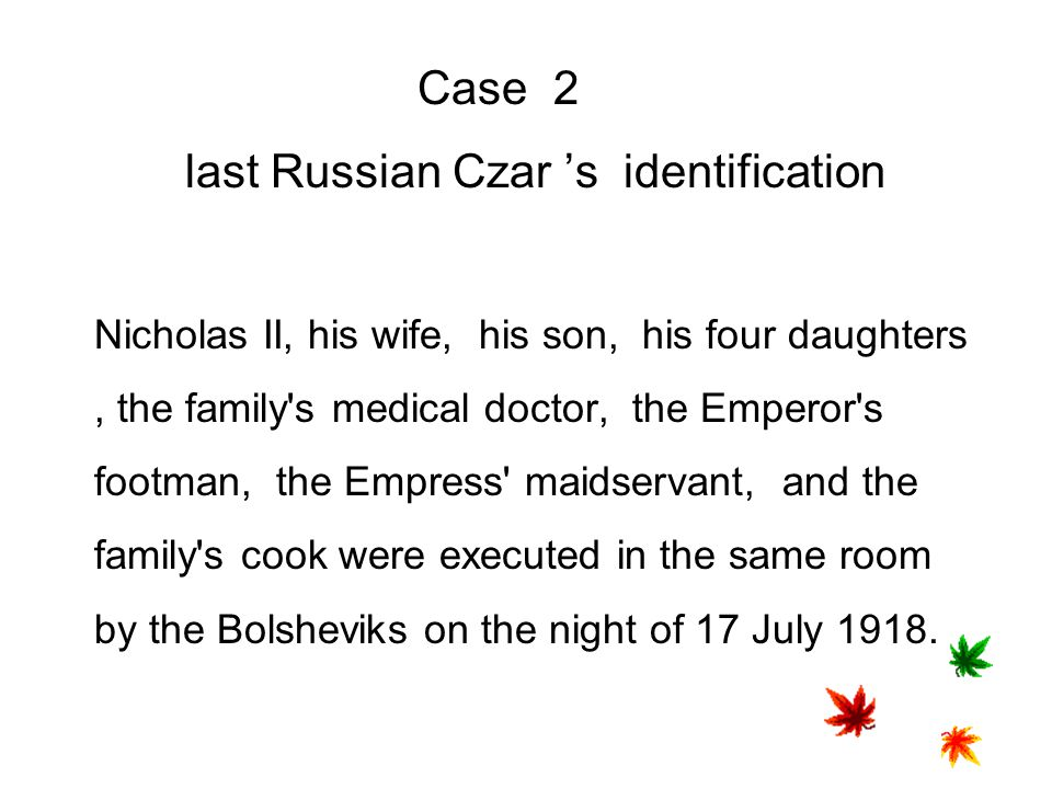 Case 2 last Russian Czar 's identification Nicholas II, his wife, his son, his four daughters , the family s medical doctor, the Emperor s footman, the Empress maidservant, and the family s cook were executed in the same room by the Bolsheviks on the night of 17 July 1918.