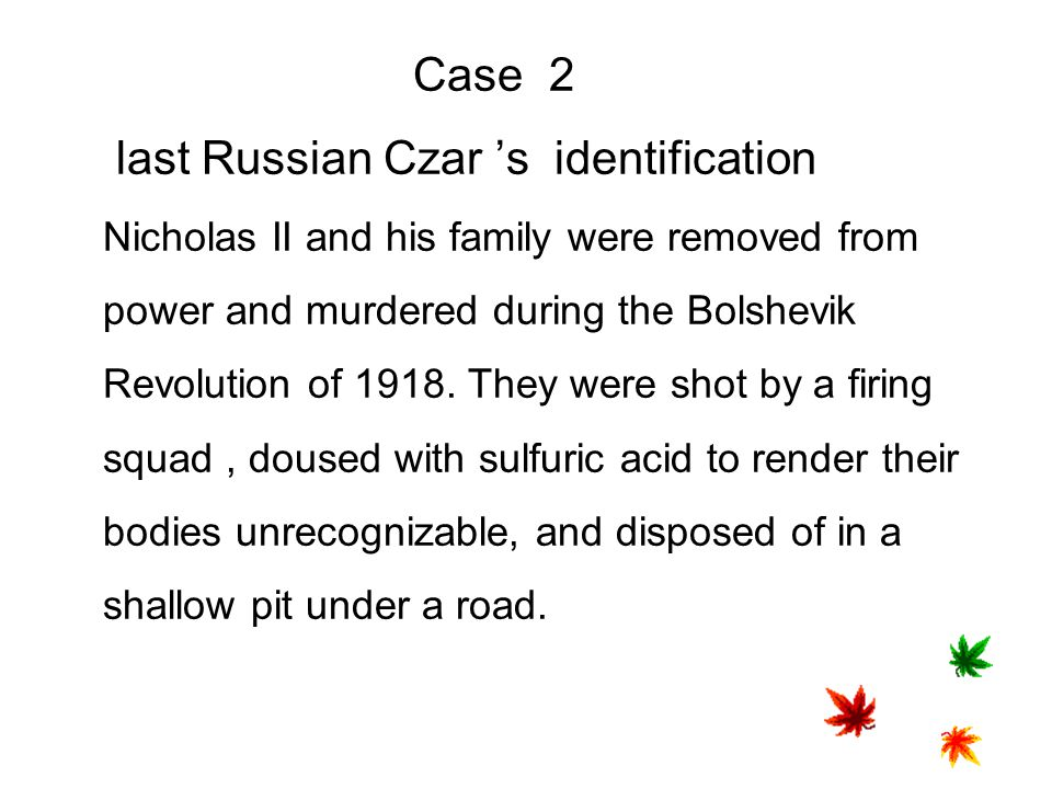 Case 2 last Russian Czar 's identification Nicholas II and his family were removed from power and murdered during the Bolshevik Revolution of 1918.