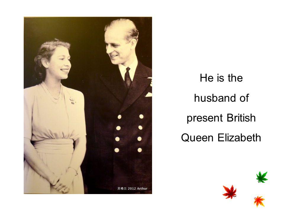 He is the husband of present British Queen Elizabeth