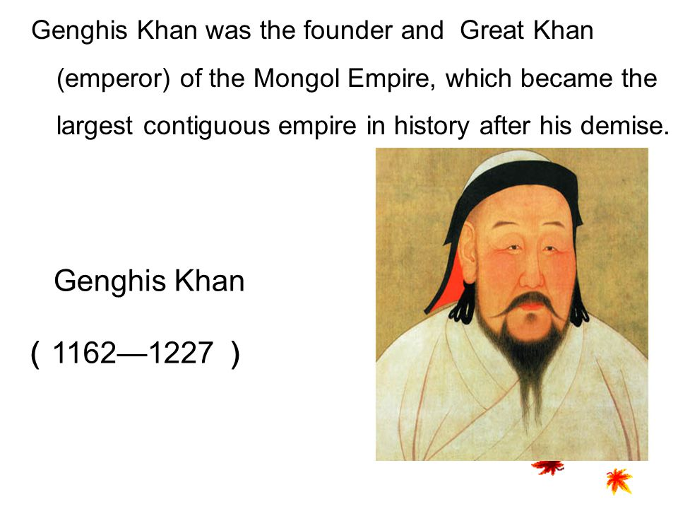Genghis Khan was the founder and Great Khan (emperor) of the Mongol Empire, which became the largest contiguous empire in history after his demise.