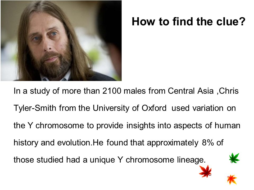How to find the clue In a study of more than 2100 males from Central Asia ,Chris. Tyler-Smith from the University of Oxford used variation on.
