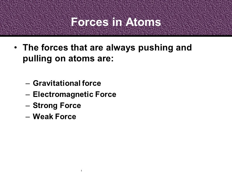 Forces in Atoms The forces that are always pushing and pulling on atoms are: Gravitational force. Electromagnetic Force.