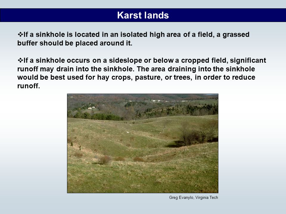 Karst lands If a sinkhole is located in an isolated high area of a field, a grassed buffer should be placed around it.