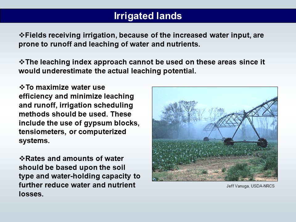 Irrigated lands Fields receiving irrigation, because of the increased water input, are prone to runoff and leaching of water and nutrients.