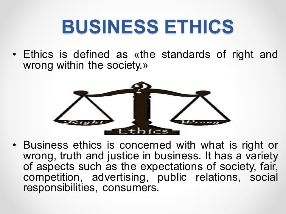 BUSINESS ETHICS Ethics is defined as «the standards of right and wrong within the society.»