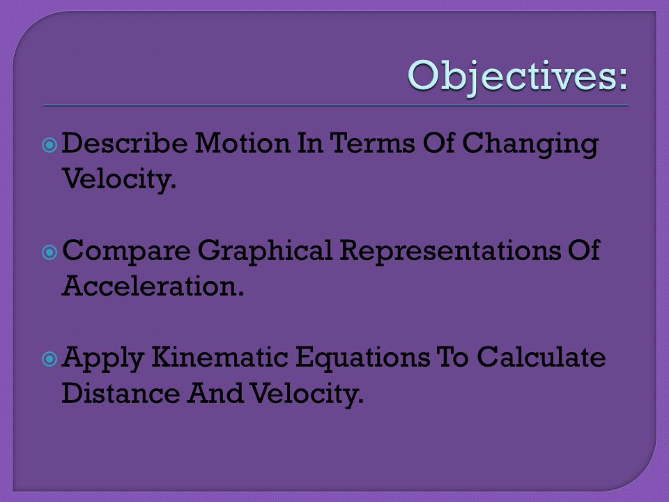 Objectives: Describe Motion In Terms Of Changing Velocity.
