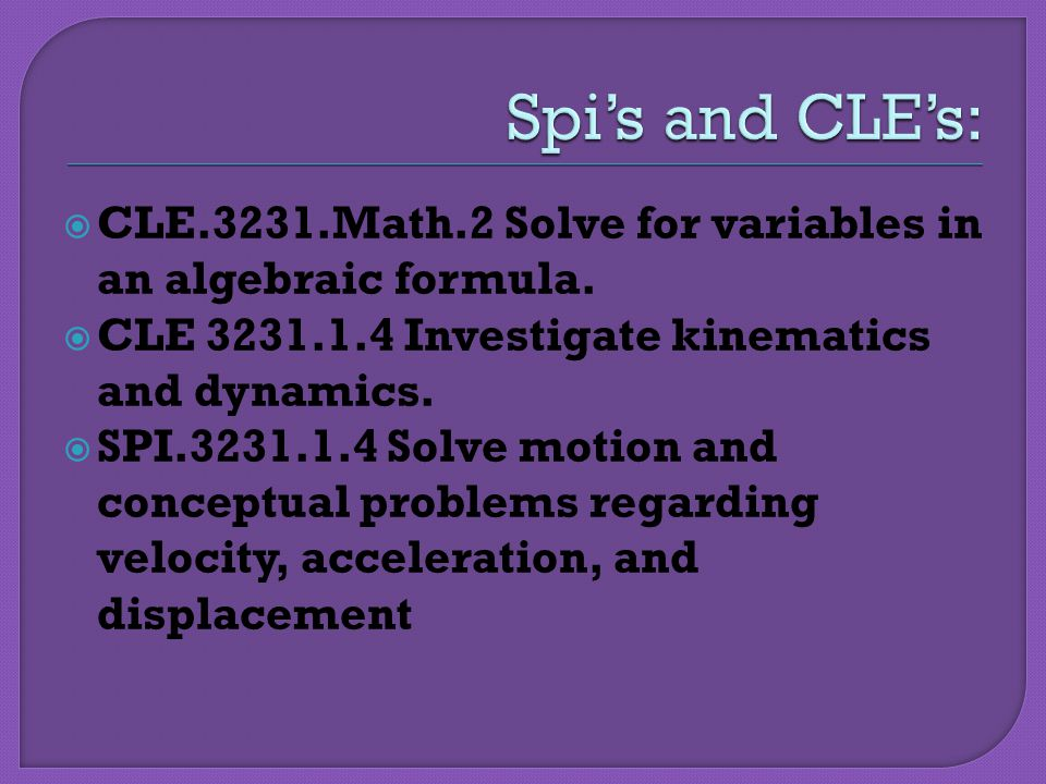 Spi's and CLE's: CLE.3231.Math.2 Solve for variables in an algebraic formula. CLE Investigate kinematics and dynamics.