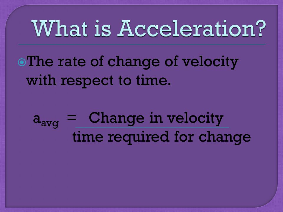 What is Acceleration The rate of change of velocity with respect to time. aavg = Change in velocity.