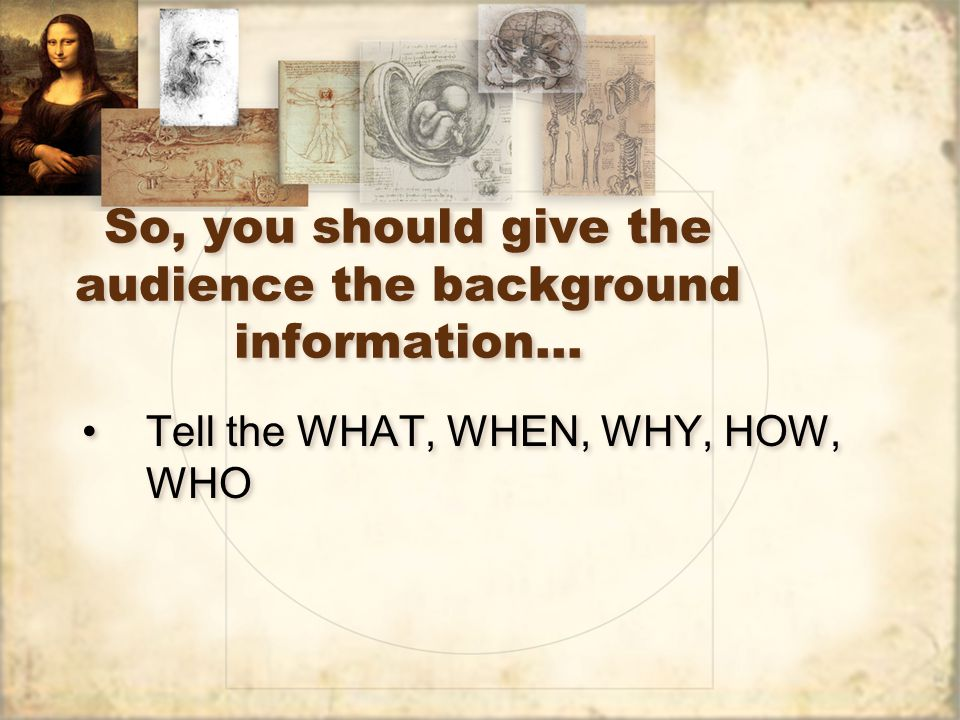 So, you should give the audience the background information…