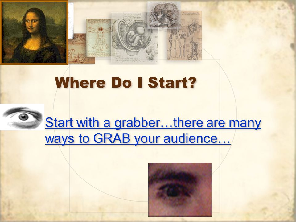 Where Do I Start Start with a grabber…there are many ways to GRAB your audience…