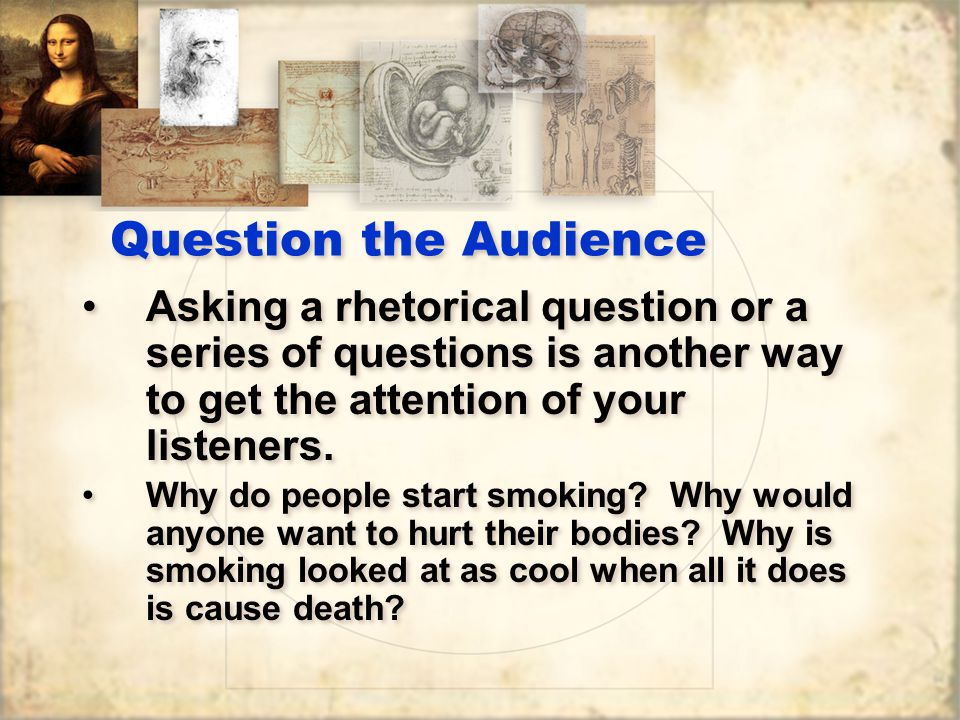 Question the Audience Asking a rhetorical question or a series of questions is another way to get the attention of your listeners.