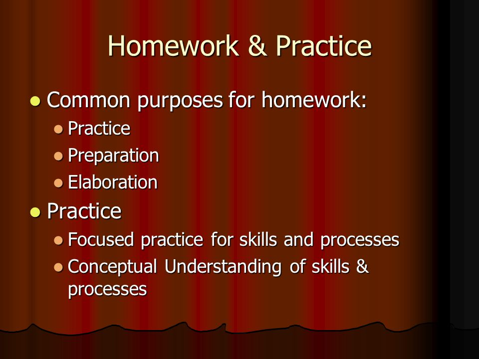Homework & Practice Common purposes for homework: Practice Preparation
