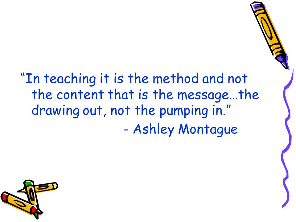 In teaching it is the method and not the content that is the message…the drawing out, not the pumping in.