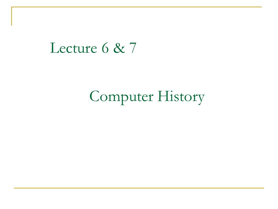 Lecture 6 & 7 Computer History