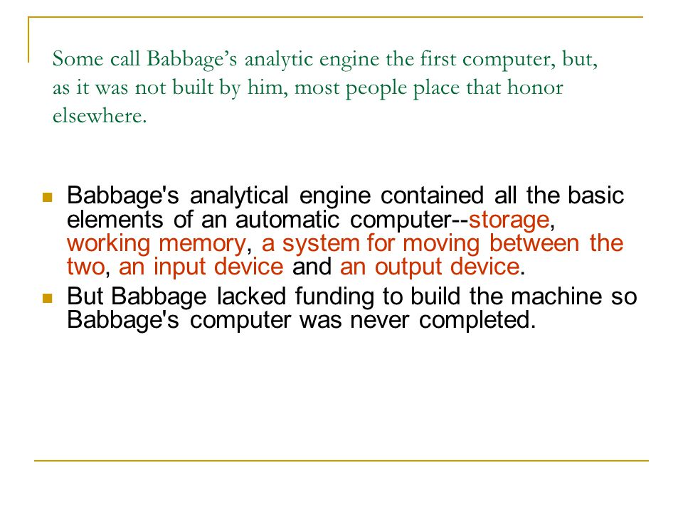 Some call Babbage's analytic engine the first computer, but, as it was not built by him, most people place that honor elsewhere.