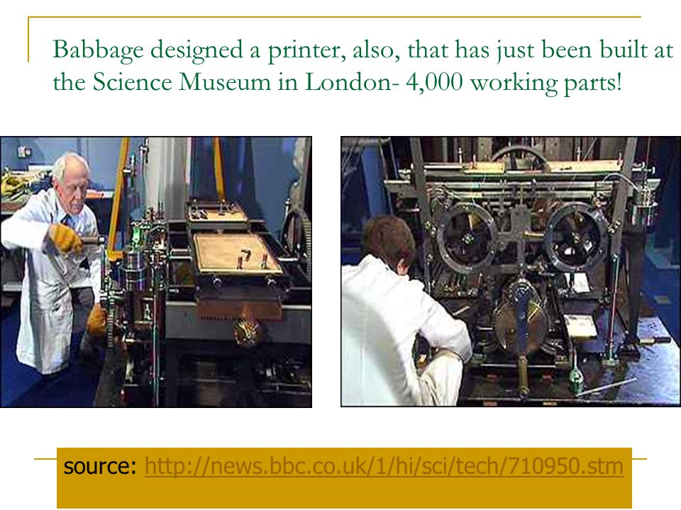 Babbage designed a printer, also, that has just been built at the Science Museum in London- 4,000 working parts!