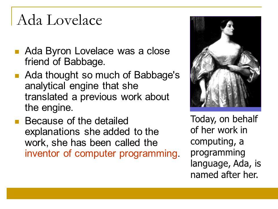 Ada Lovelace Ada Byron Lovelace was a close friend of Babbage.