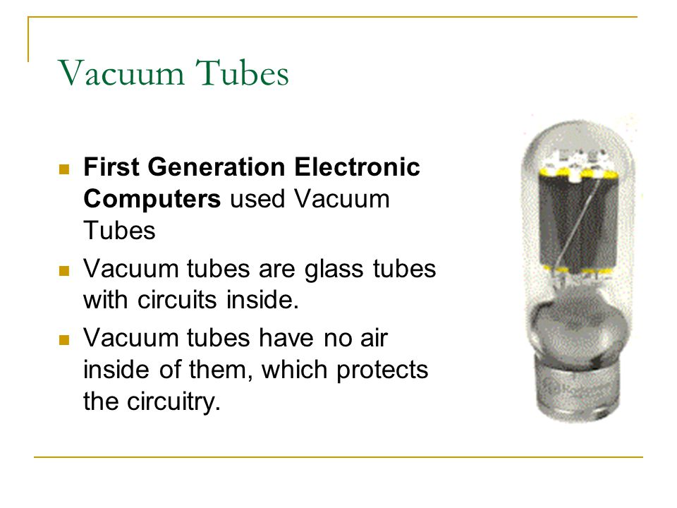 Vacuum Tubes First Generation Electronic Computers used Vacuum Tubes