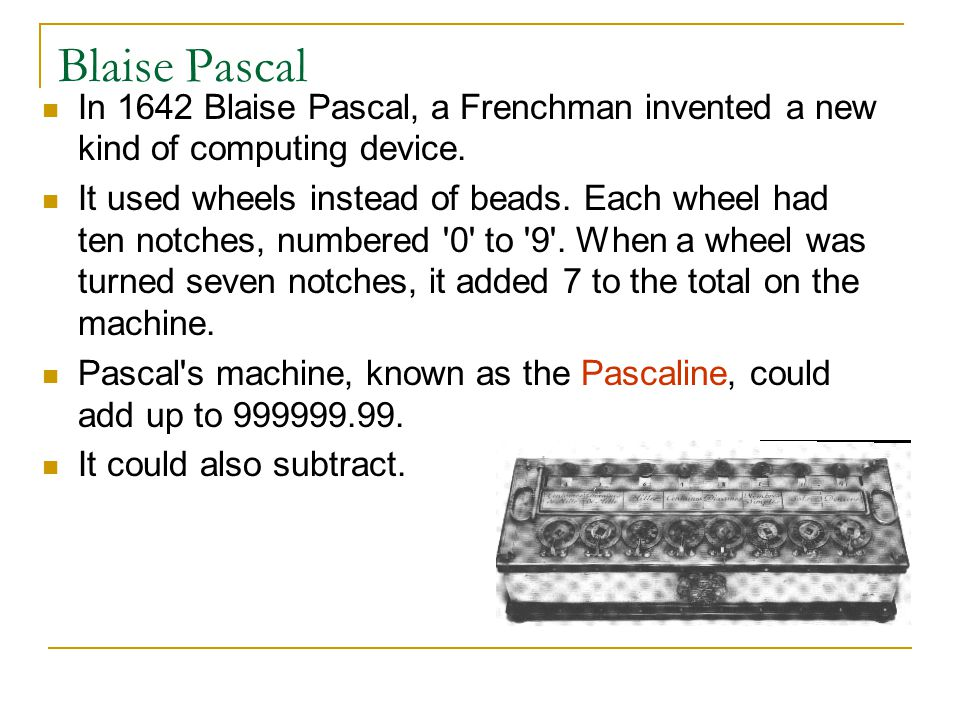 Blaise Pascal In 1642 Blaise Pascal, a Frenchman invented a new kind of computing device.