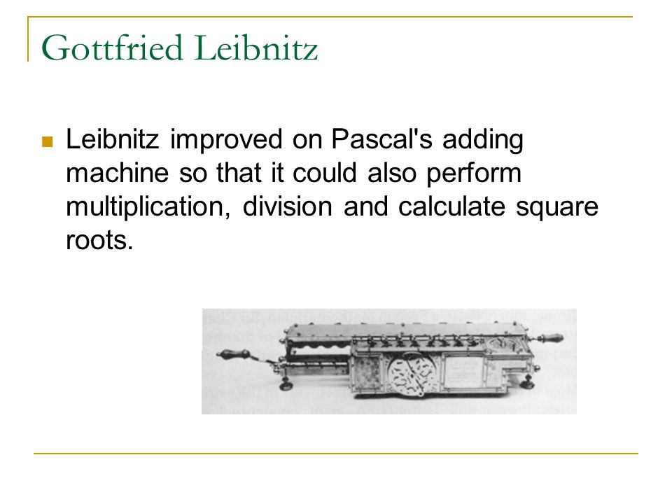 Gottfried Leibnitz Leibnitz improved on Pascal s adding machine so that it could also perform multiplication, division and calculate square roots.