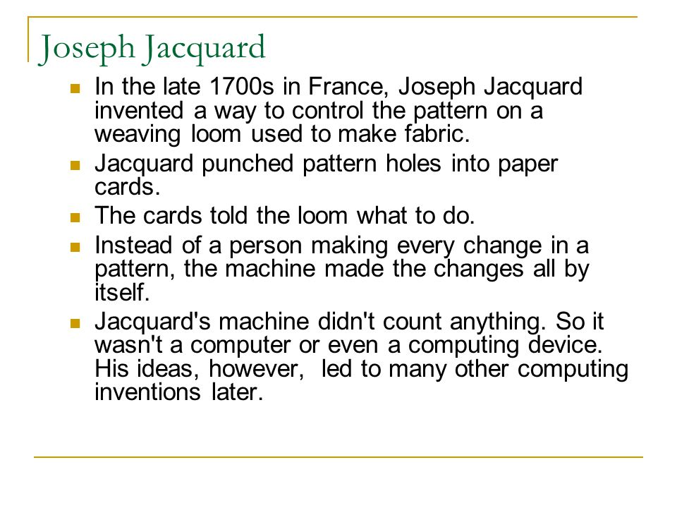Joseph Jacquard In the late 1700s in France, Joseph Jacquard invented a way to control the pattern on a weaving loom used to make fabric.
