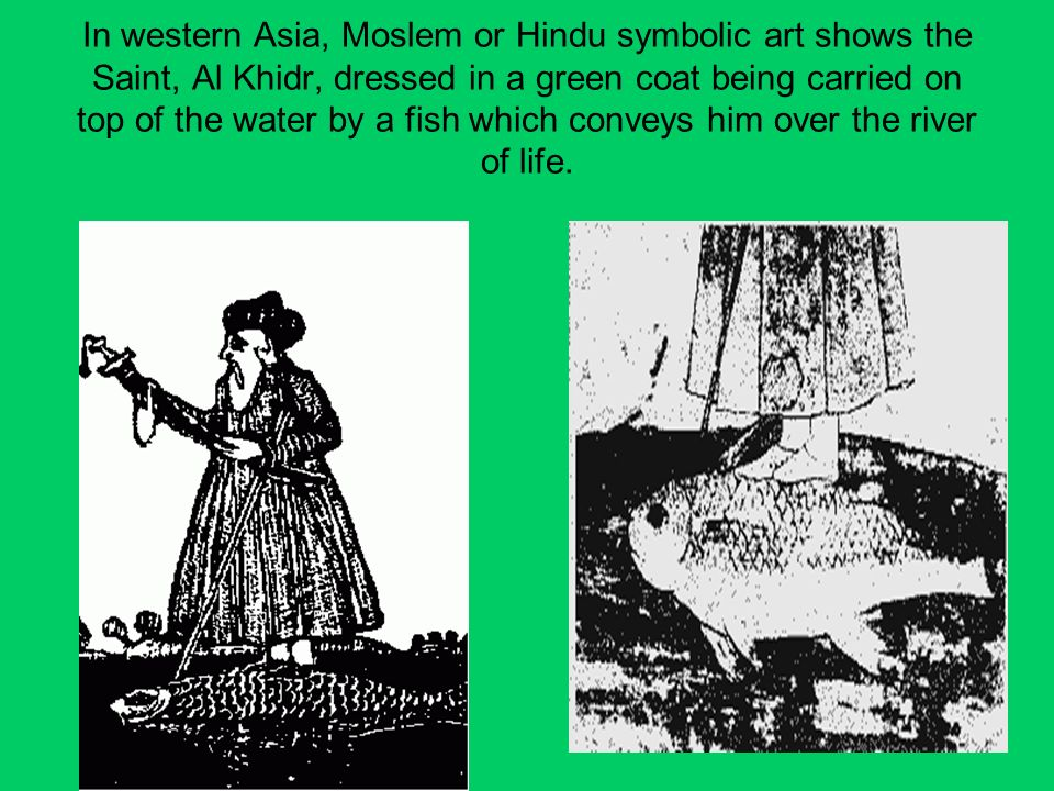 In western Asia, Moslem or Hindu symbolic art shows the Saint, Al Khidr, dressed in a green coat being carried on top of the water by a fish which conveys him over the river of life.