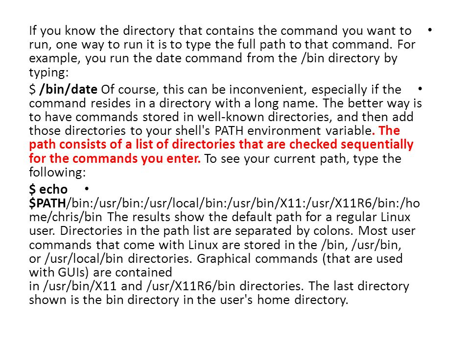 If you know the directory that contains the command you want to run, one way to run it is to type the full path to that command. For example, you run the date command from the /bin directory by typing: