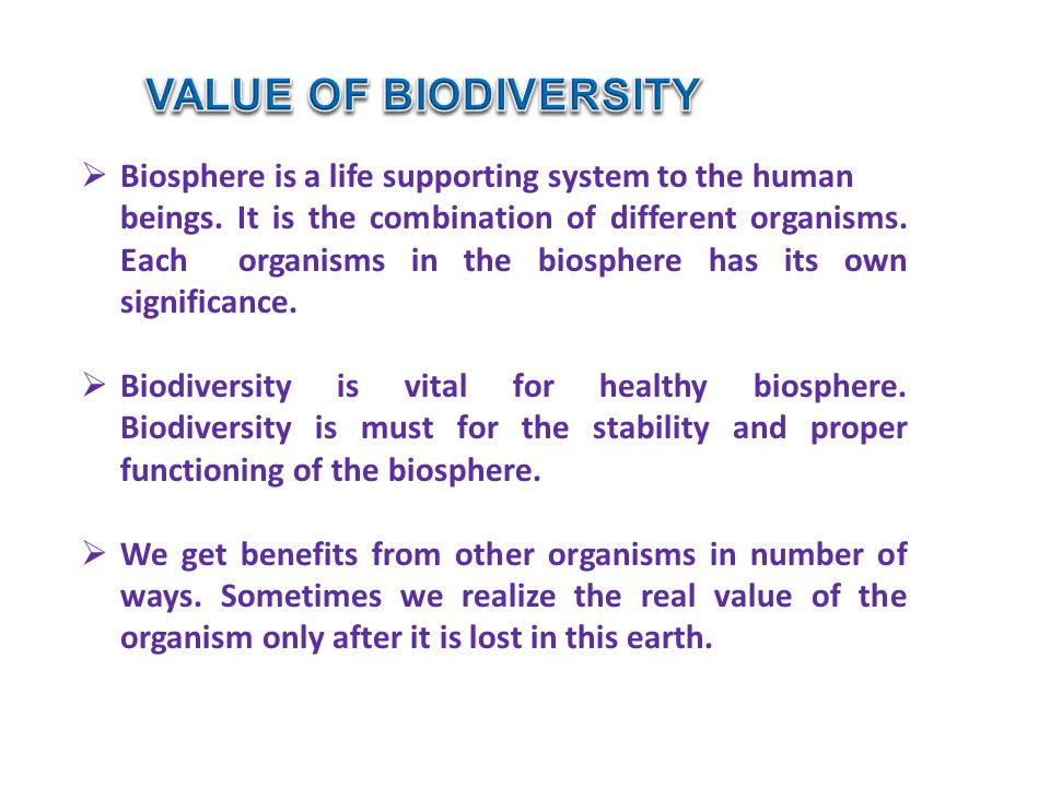 VALUE OF BIODIVERSITY Biosphere is a life supporting system to the human.